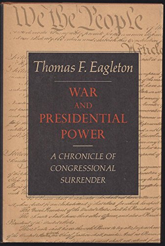 War and Presidential Power: A Chronicle of Congressional Surrender: Eagleton, Thomas F.