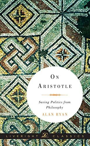 On Aristotle: Saving Politics from Philosophy (Liveright: Ryan, Alan