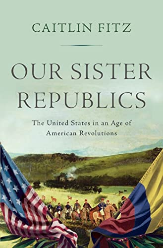 9780871407351: Our Sister Republics: The United States in an Age of American Revolutions