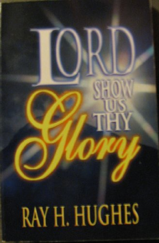 Lord Show Us Thy Glory: Ray H. Hughes