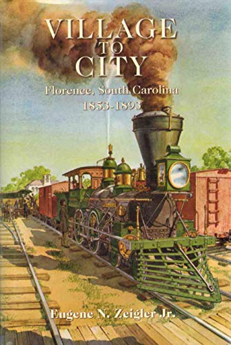 VILLAGE TO CITY FLORENCE, SOUTH CAROLINA 1853-1893: Eugene N Zeigler Jr.