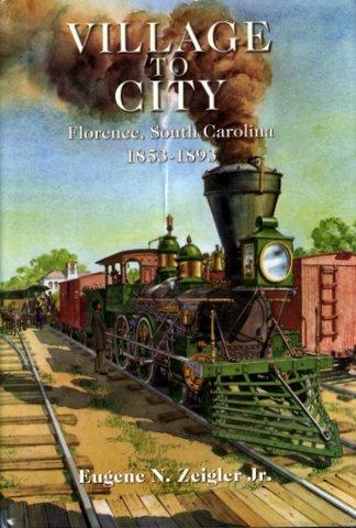 VILLAGE TO CITY FLORENCE, SOUTH CAROLINA 1853-1893: Eugene N Zeigler Jr.