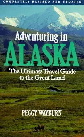 Adventuring in Alaska: The Ultimate Travel Guide to the Great Land, Second Edition: Wayburn, Peggy