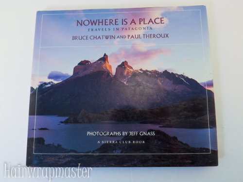 Nowhere Is a Place Travels in Patagonia: Bruce Chatwin, Paul