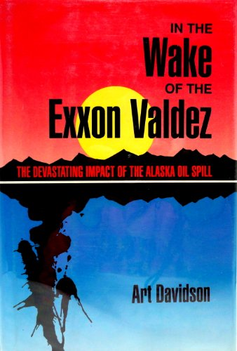 "In the Wake of the ""Exxon Valdez"": The Devastating Impact of the Alaska Oil Spill (0871566141) by Art Davidson"