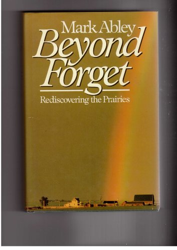 BEYOND FORGET; REDISCOVERING THE PRAIRIES: Abley, Mark