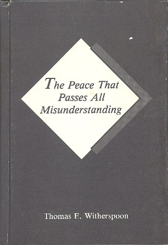 Peace That Passes All Misunderstanding: Thomas E Witherspoon
