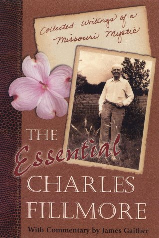 The Essential Charles Fillmore: Collected Writings of a Missouri Mystic: Fillmore, Charles; Gaither...
