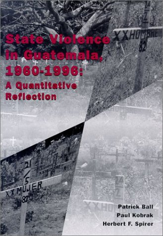 State violence in Guatemala, 1960-1996: a quantitative reflection: Patrick Ball, Paul Kobrak, ...