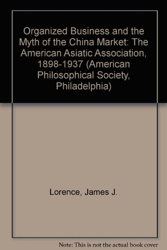 Organized Business and the Myth of the China Market: The American Asiatic Association, 1898-1937 (American Philosophical Society, Philadelphia) (0871697149) by James J. Lorence