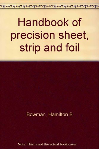 Handbook of Precision Sheet, Strip and Foil: Bowman, Hamilton B; Group Executive Teledyne, Inc