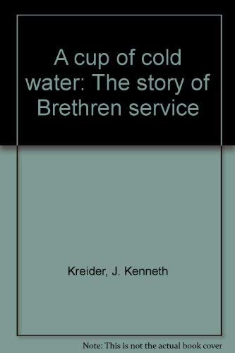 A cup of cold water: The story of Brethren service: J. Kenneth Kreider