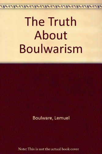 The Truth About Boulwarism: Boulware, Lemuel R.