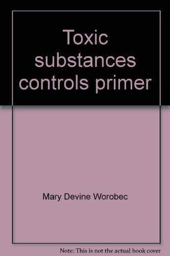 Toxic Substances Controls Primer: Federal Regulation of Chemicals in the Environment: Worobec, Mary...