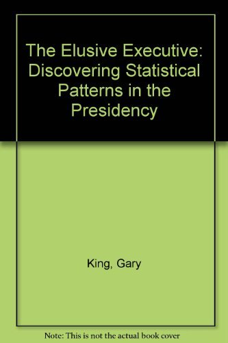 The Elusive Executive: Discovering Statistical Patterns in the Presidency: King, Gary; Ragsdale, ...