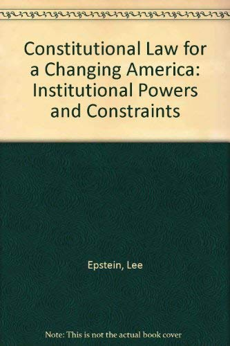 Constitutional Law for a Changing America: Institutional Powers and Constraints: Epstein, Lee, ...