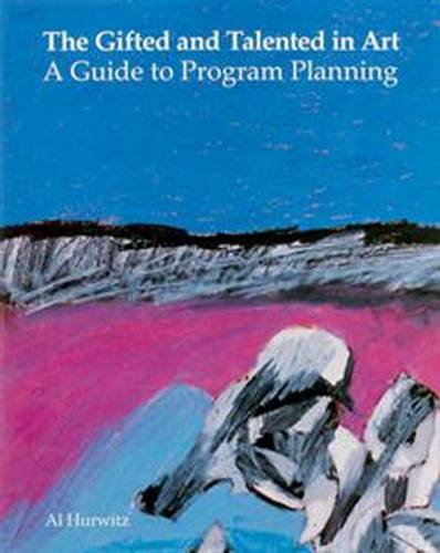 Gifted and Talented in Art: A Guide to Program Planning: Al Hurwitz