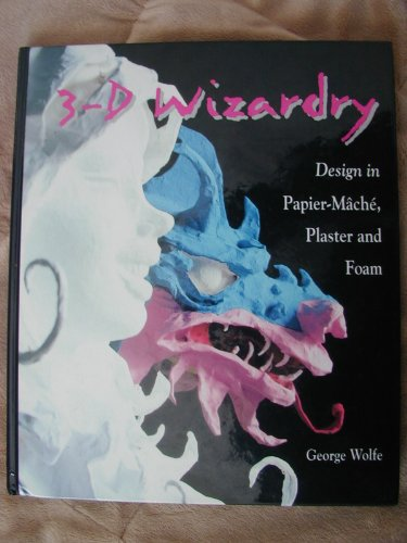 3-D Wizardry: Design in Papier Mache, Plaster and Foam: George Wolfe