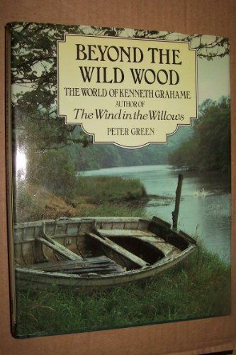 Beyond the Wild Wood: The World of Kenneth Grahame, Author of the Wind in the Willows: Green, Peter