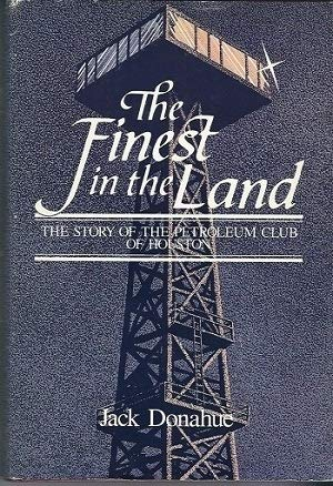 The Finest in the Land The Story of the Petroleum Club of Houston: Donahue, Jack