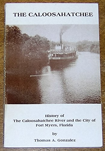 The Caloosahatchee: Miscellaneous writings concerning the history of the Caloosahatchee River and ...