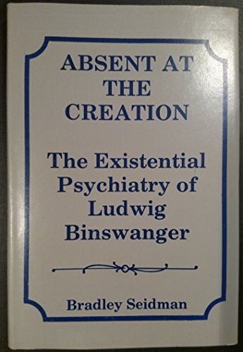 Absent at the Creation: The Existential Psychiatry: Seidman, Bradley