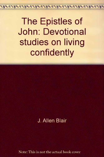 The Epistles of John: Devotional studies on living confidently: Blair, J. Allen