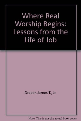 Where Real Worship Begins: Lessons from the Life of Job: James T., Jr. Draper