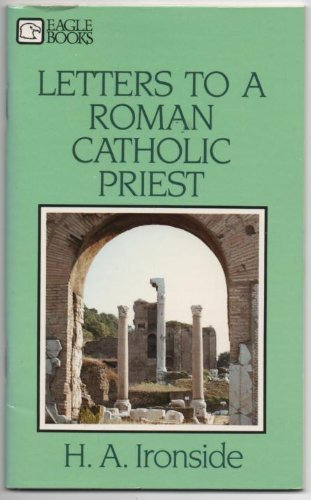 Letters to a Roman Catholic Priest (0872133494) by H. A. Ironside