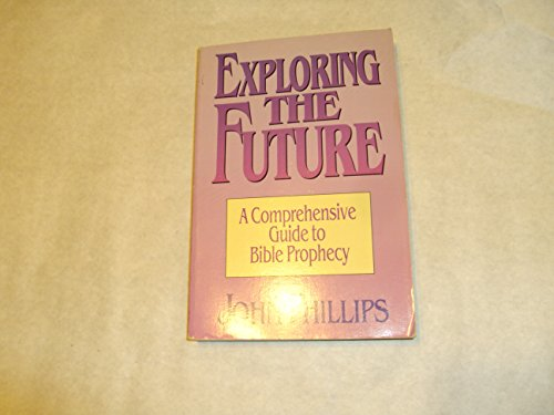 Exploring the Future A Comprehensive Guide to Bible Prophecy: Phillips, John