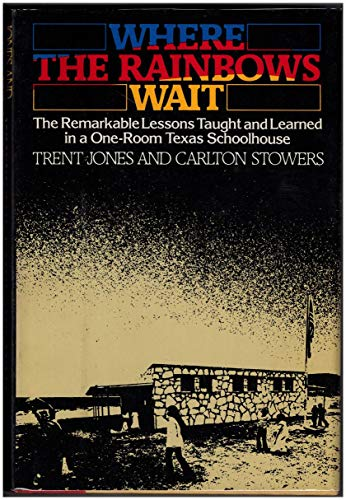 Where the Rainbows Wait: The Remarkable Lessons Taught & Learned in a One-Room Texas ...