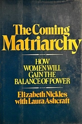 The Coming Matriarchy: How Women Will Gain the Balance of Power: Nickles, Elizabeth