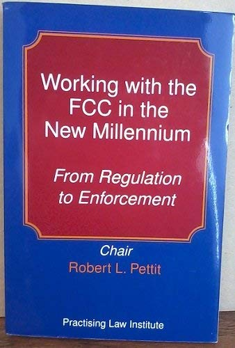 Working with the FCC in the New Millennium: :From Regulation to Enforcement.: Pettit, Robert L.