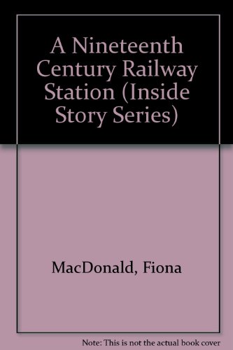 A Nineteenth Century Railway Station (Inside Story: MacDonald, Fiona, James,