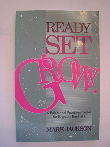 Ready Set Grow. A Faith and Practice Primer for Regular Baptists: Jackson, Mark