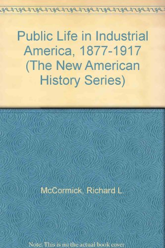 Public Life in Industrial America, 1877-1917 (The New American History Series): Richard L. ...