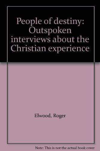 People of Destiny: Outspoken Interviews About the Christian Experience: Elwood, Roger