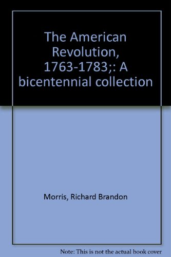 The American Revolution, 1763-1783 A Bicentennial Collection: Morris, Richard B. (Edited)