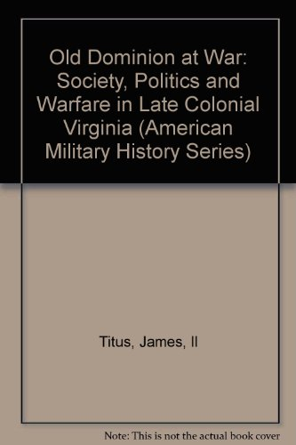 The Old Dominion at War: Society, Politics and Warfare in Late Colonial Virginia (American Military...