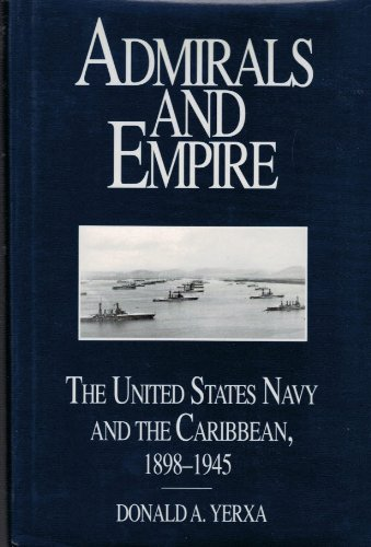 Admirals and Empire: The United States Navy and the Caribbean, 1898-1945: Yerxa, Donald A.
