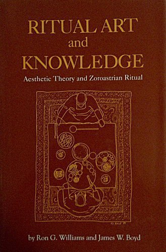 RITUAL ART AND KNOWLEDGE: Aesthetic Theory and Zorastrian Ritual.: Williams, Ron G. and James W. ...