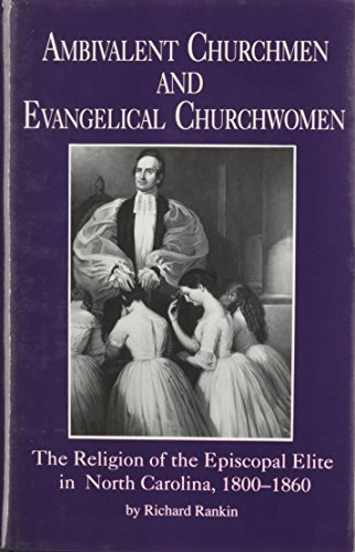 Ambivalent Churchmen and Evangelical Churchwomen: the Religion of the Episcopal Elite in North Ca...