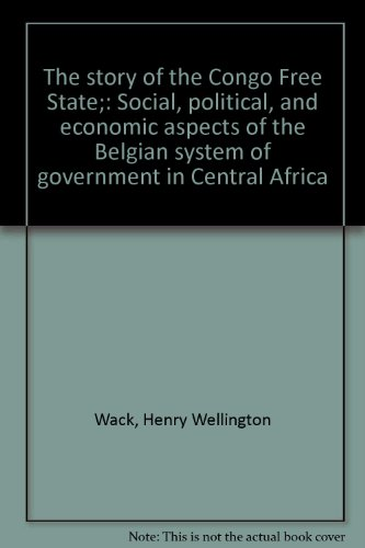 The Story of the Congo Free State: Social, Political, and Economic Aspects of the Belgian System of...