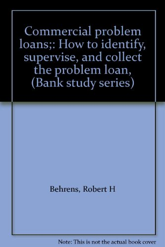 Commercial problem loans;: How to identify, supervise, and collect the problem loan, (Bank study series) (9780872670211) by Robert H Behrens