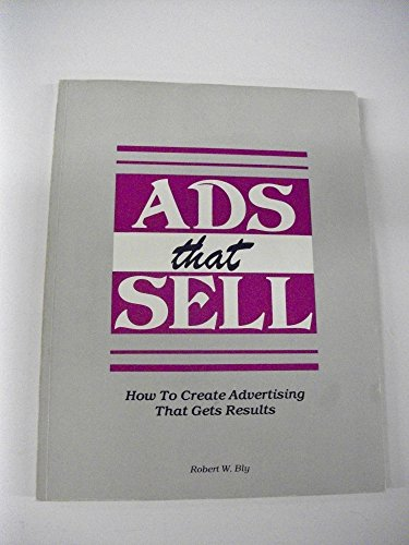 Ads That Sell: How to Create Advertising That Gets Results: Bly, Robert W.