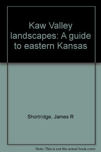 Kaw Valley landscapes: A guide to eastern Kansas: Shortridge, James R