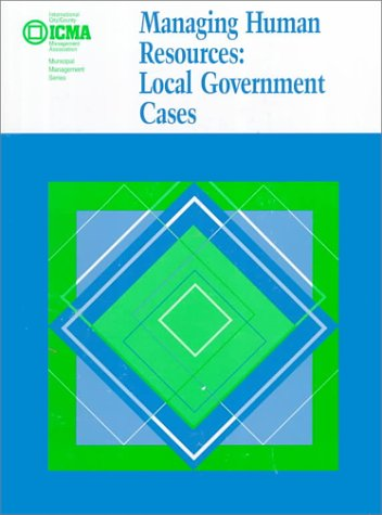 Managing Human Resources: Local Government Cases (Municipal Management Series)