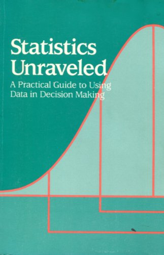 9780873269346: Statistics Unraveled: A Practical Guide to Using Data in Decision Making