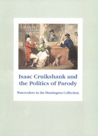 Isaac Cruikshank and the Politics of Parody: Watercolors from the Huntington Collection: Edward J. ...