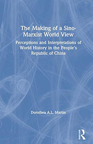 The Making of a Sino-Marxist World View: Perceptions and Interpretations of World History in the ...
